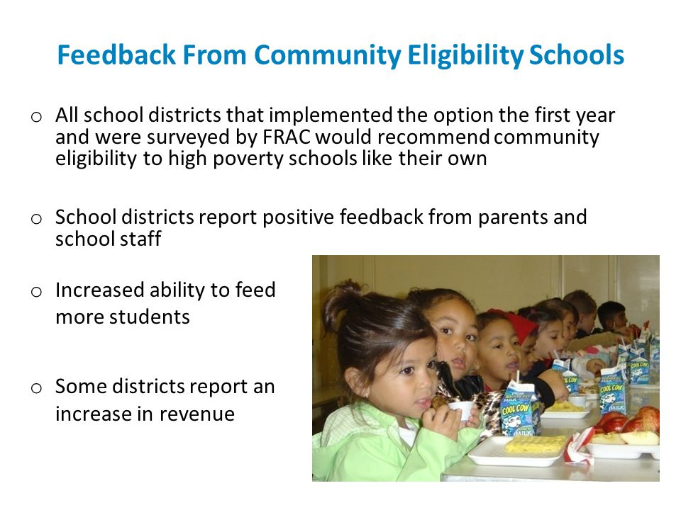 Feedback From Community Eligibility Schools o All school districts that implemented the option the first year and were surveyed by FRAC would recommen