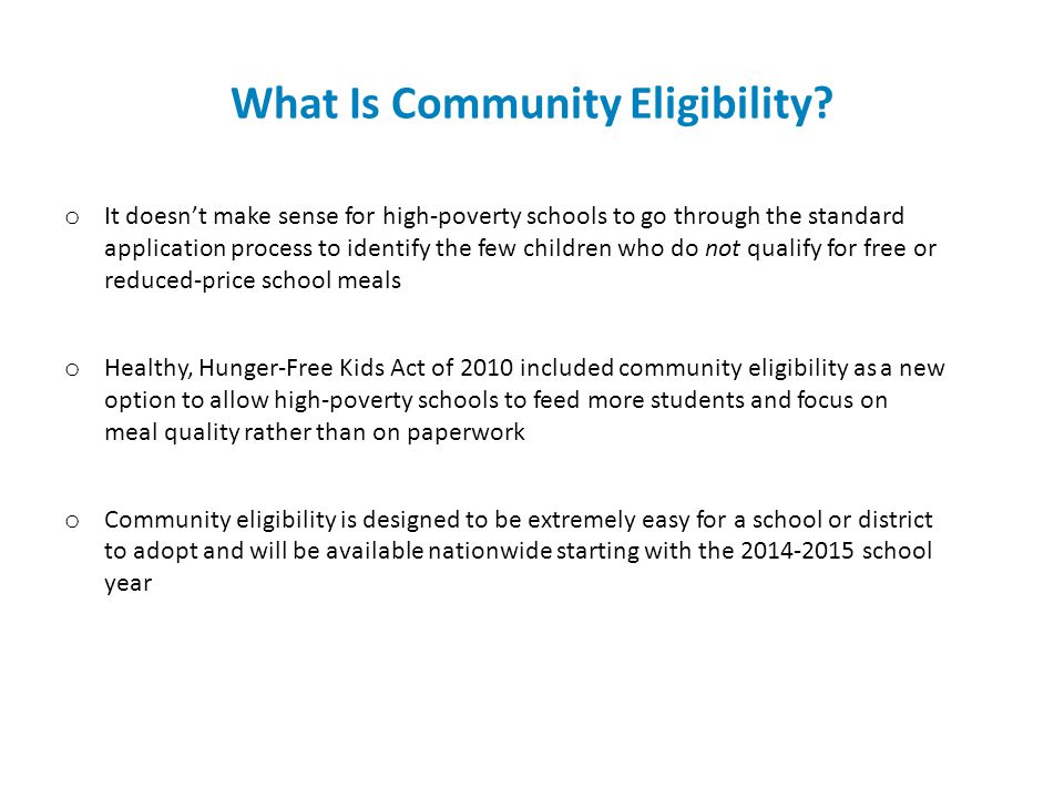 Feedback From Community Eligibility Schools o All school districts that implemented the option the first year and were surveyed by FRAC would recommend community eligibility to high poverty schools like their own o School districts report positive feedback from parents and school staff o Increased ability to feed more students o Some districts report an increase in revenue