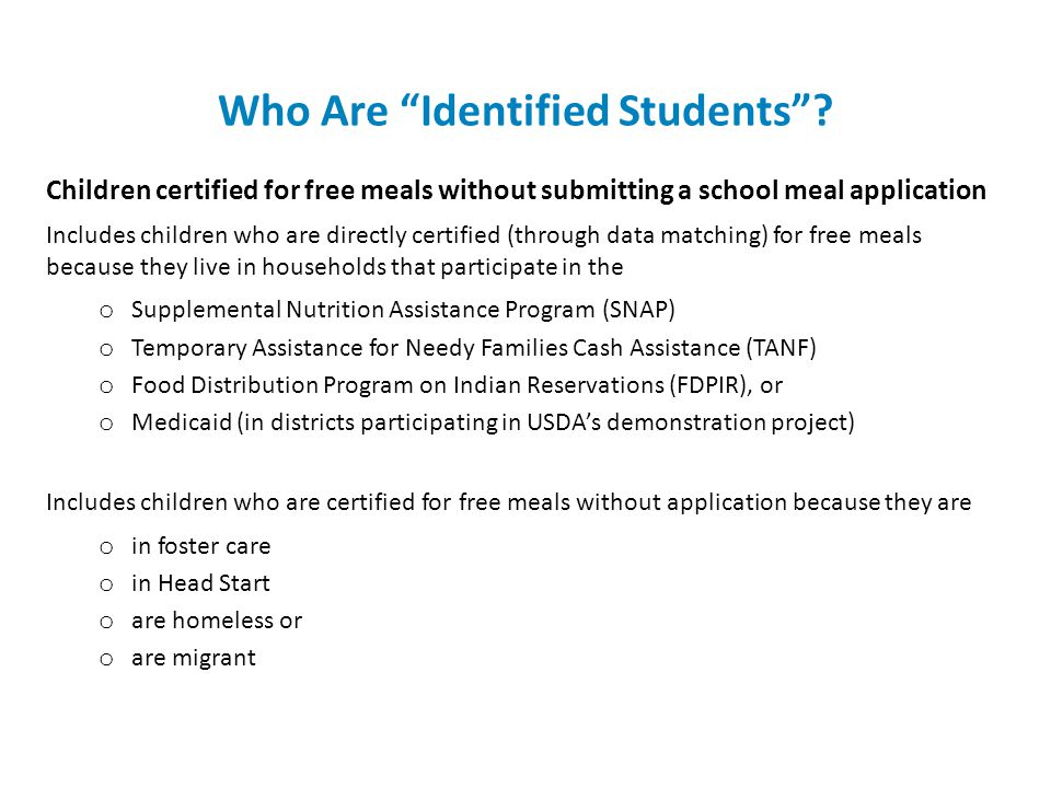 Who Are Identified Students? Children certified for free meals without submitting a school meal application Includes children who are directly certifi