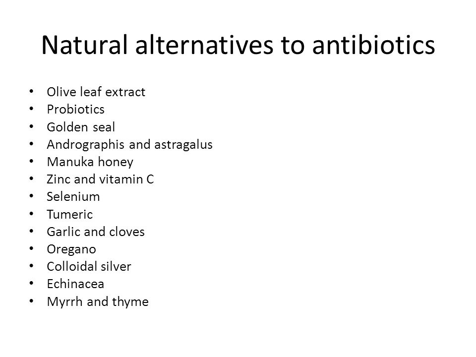 Natural alternatives to antibiotics Olive leaf extract Probiotics Golden seal Andrographis and astragalus Manuka honey Zinc and vitamin C Selenium Tumeric Garlic and cloves Oregano Colloidal silver Echinacea Myrrh and thyme