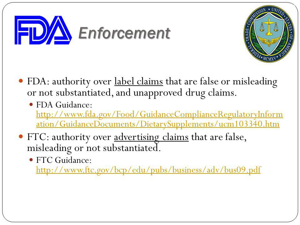 Claims Enforcement FDA: authority over label claims that are false or misleading or not substantiated, and unapproved drug claims. FDA Guidance: http: