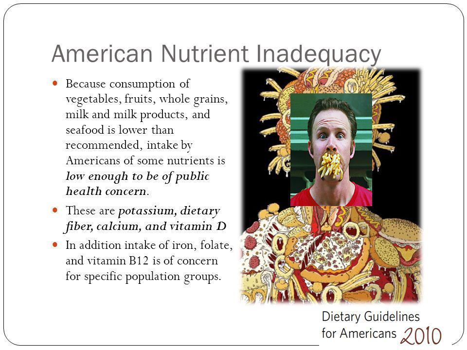 American Nutrient Inadequacy Because consumption of vegetables, fruits, whole grains, milk and milk products, and seafood is lower than recommended, i