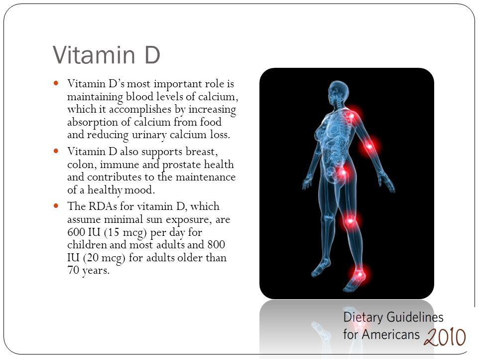 Vitamin D Vitamin Ds most important role is maintaining blood levels of calcium, which it accomplishes by increasing absorption of calcium from food a