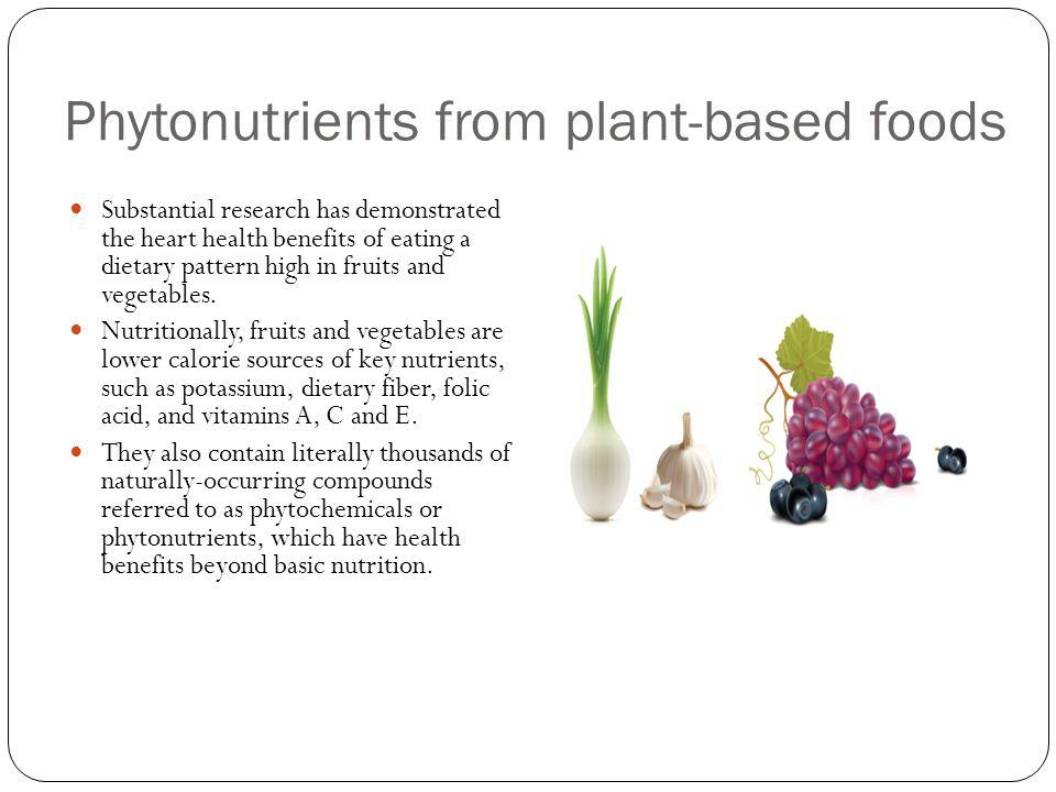 Phytonutrients from plant-based foods Substantial research has demonstrated the heart health benefits of eating a dietary pattern high in fruits and v