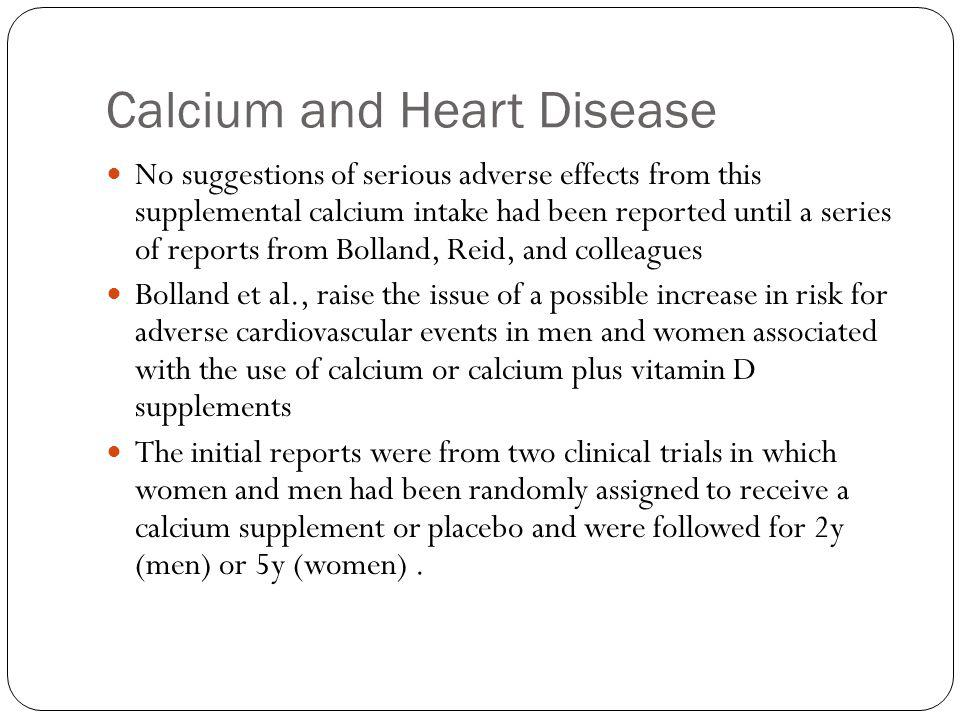 Calcium and Heart Disease No suggestions of serious adverse effects from this supplemental calcium intake had been reported until a series of reports