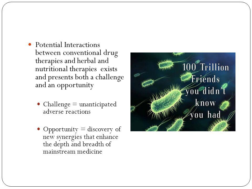 Potential Interactions between conventional drug therapies and herbal and nutritional therapies exists and presents both a challenge and an opportunit