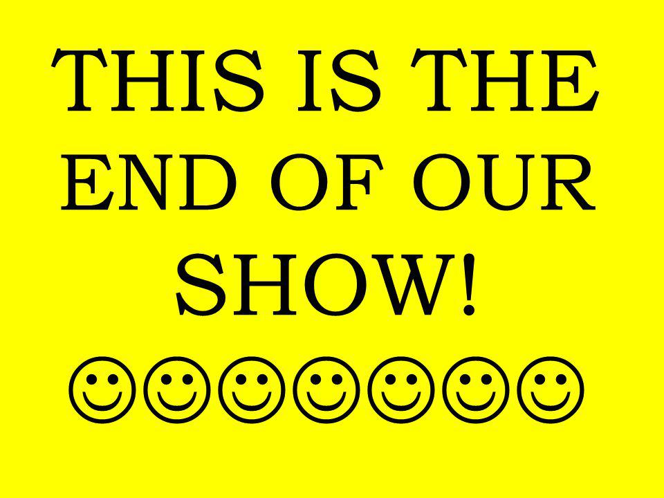 THIS IS THE END OF OUR SHOW!