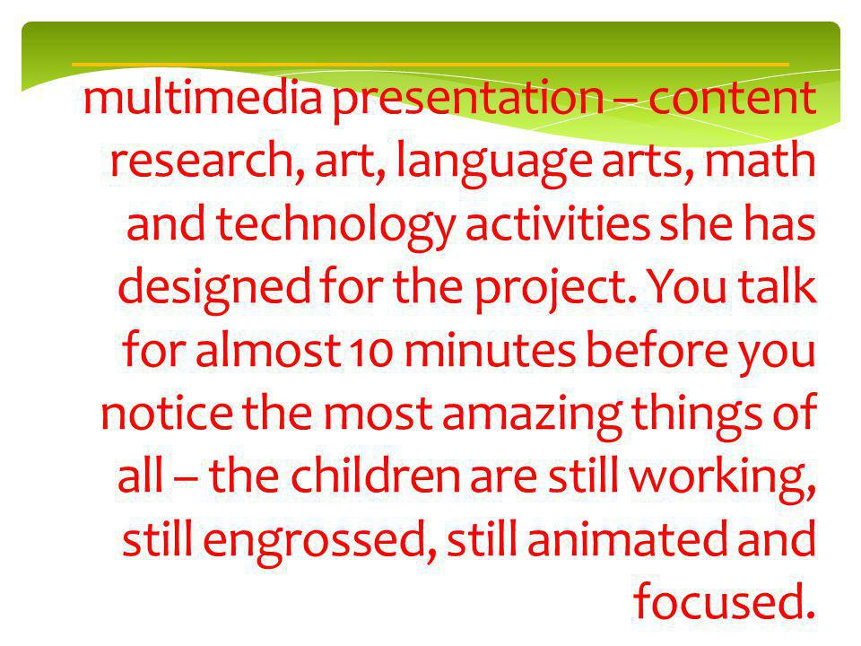multimedia presentation – content research, art, language arts, math and technology activities she has designed for the project.