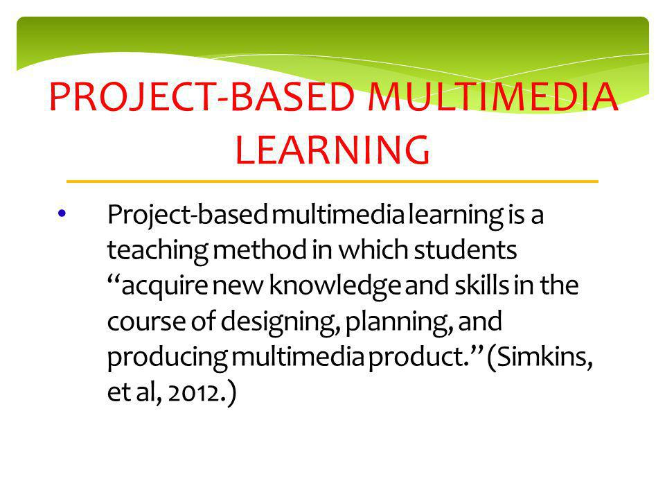 PROJECT-BASED MULTIMEDIA LEARNING Project-based multimedia learning is a teaching method in which students acquire new knowledge and skills in the course of designing, planning, and producing multimedia product.