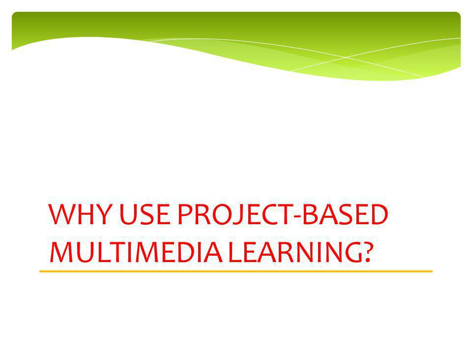 WHY USE PROJECT-BASED MULTIMEDIA LEARNING