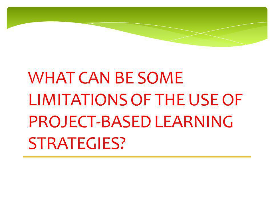 WHAT CAN BE SOME LIMITATIONS OF THE USE OF PROJECT-BASED LEARNING STRATEGIES
