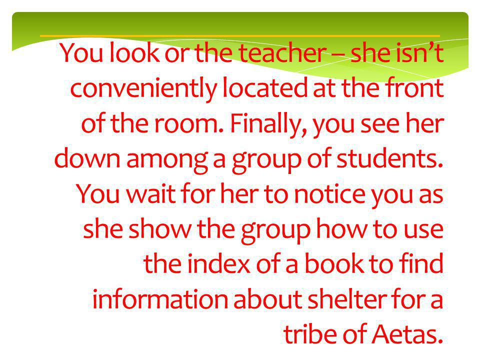 You look or the teacher – she isnt conveniently located at the front of the room.