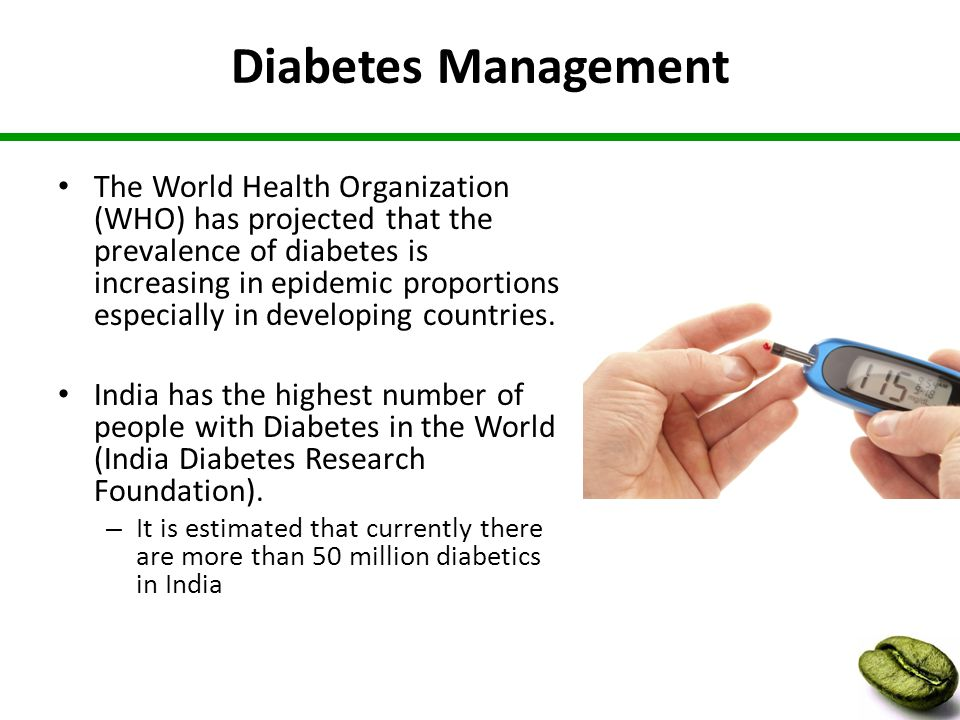 Diabetes Management The World Health Organization (WHO) has projected that the prevalence of diabetes is increasing in epidemic proportions especially in developing countries.