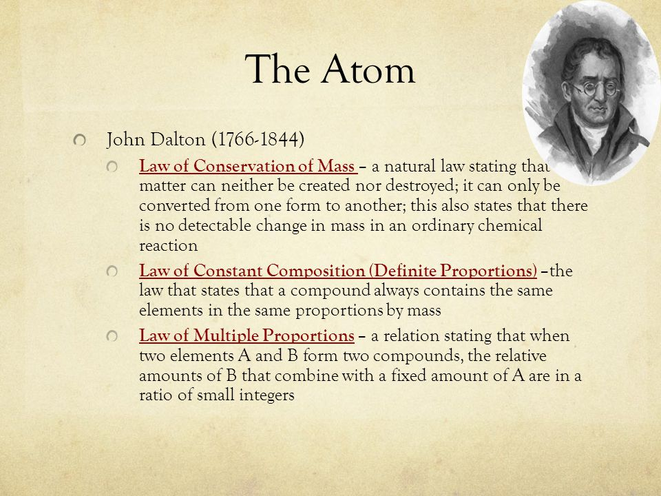 The Atom John Dalton (1766-1844) Law of Conservation of Mass – a natural law stating that matter can neither be created nor destroyed; it can only be converted from one form to another; this also states that there is no detectable change in mass in an ordinary chemical reaction Law of Constant Composition (Definite Proportions) –the law that states that a compound always contains the same elements in the same proportions by mass Law of Multiple Proportions – a relation stating that when two elements A and B form two compounds, the relative amounts of B that combine with a fixed amount of A are in a ratio of small integers
