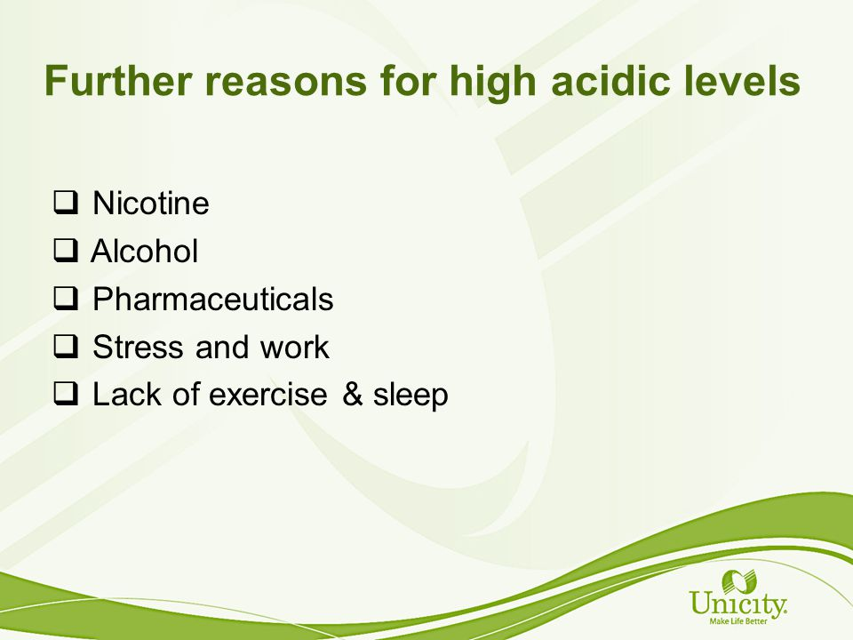 Further reasons for high acidic levels Nicotine Alcohol Pharmaceuticals Stress and work Lack of exercise & sleep