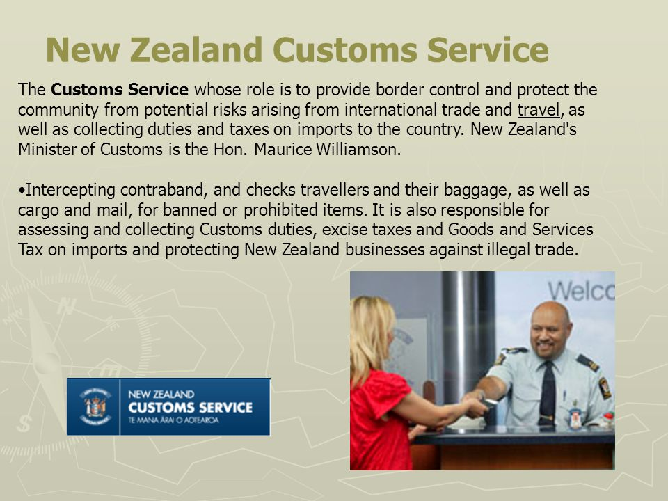New Zealand Customs Service The Customs Service whose role is to provide border control and protect the community from potential risks arising from international trade and travel, as well as collecting duties and taxes on imports to the country.