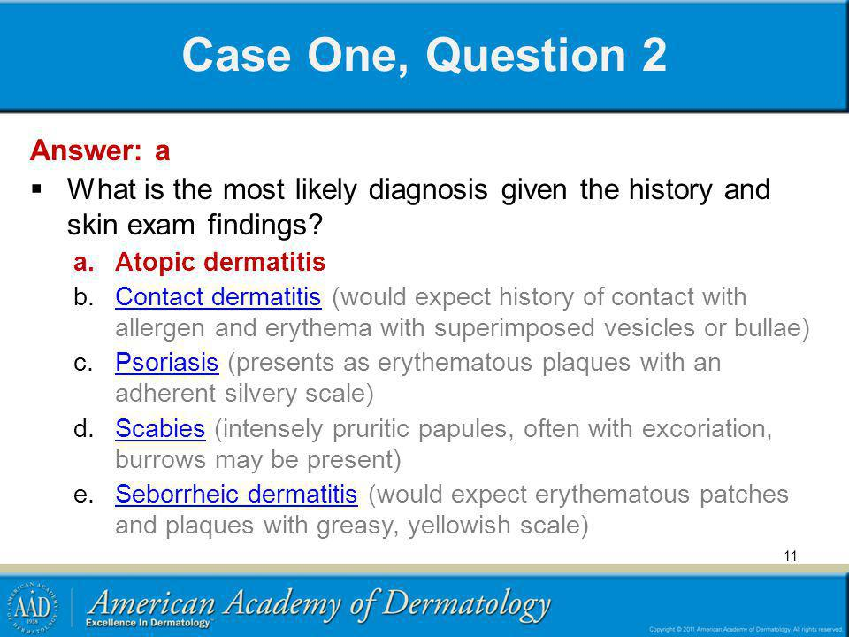 Case One, Question 2 Answer: a What is the most likely diagnosis given the history and skin exam findings? a.Atopic dermatitis b.Contact dermatitis (w