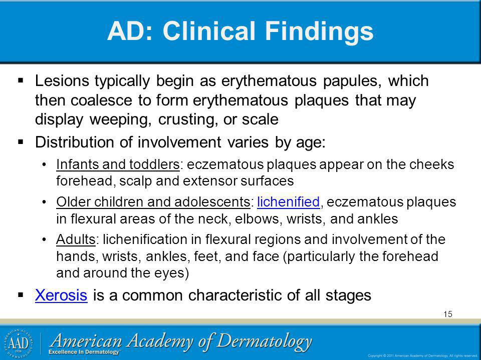 AD: Clinical Findings Lesions typically begin as erythematous papules, which then coalesce to form erythematous plaques that may display weeping, crus