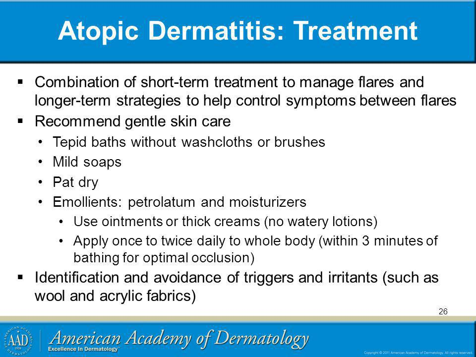 Atopic Dermatitis: Treatment Combination of short-term treatment to manage flares and longer-term strategies to help control symptoms between flares R