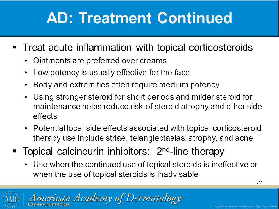 AD: Treatment Continued Treat acute inflammation with topical corticosteroids Ointments are preferred over creams Low potency is usually effective for