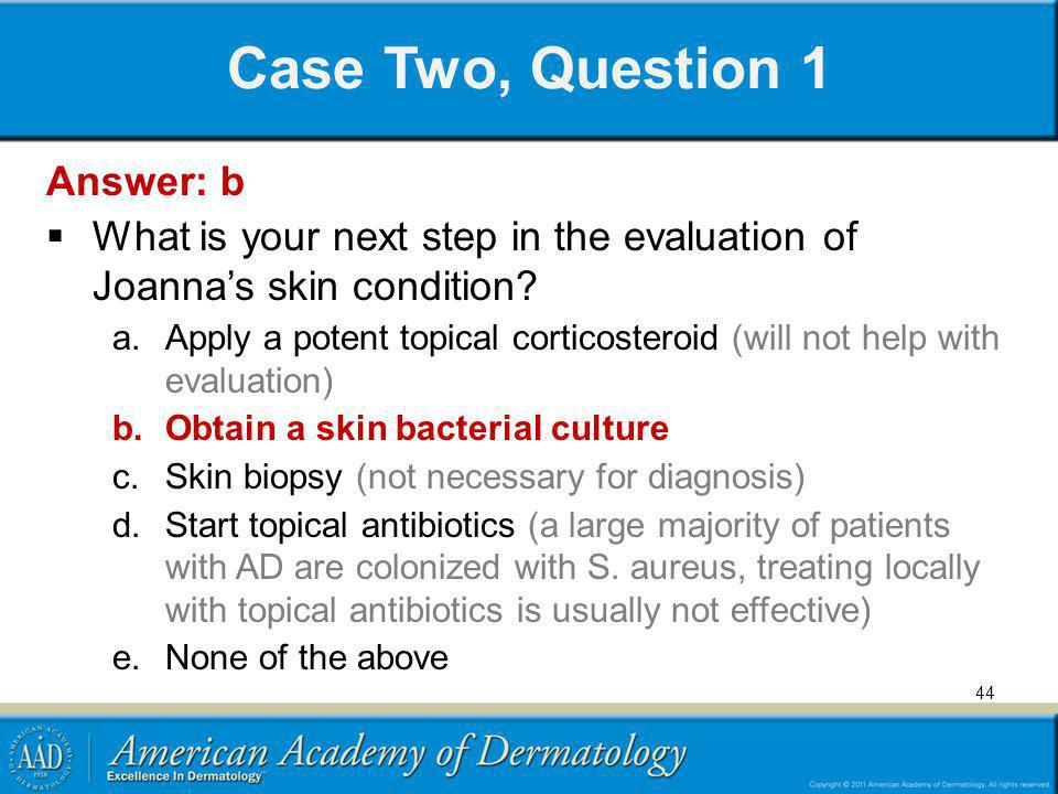 Case Two, Question 1 Answer: b What is your next step in the evaluation of Joannas skin condition? a.Apply a potent topical corticosteroid (will not h