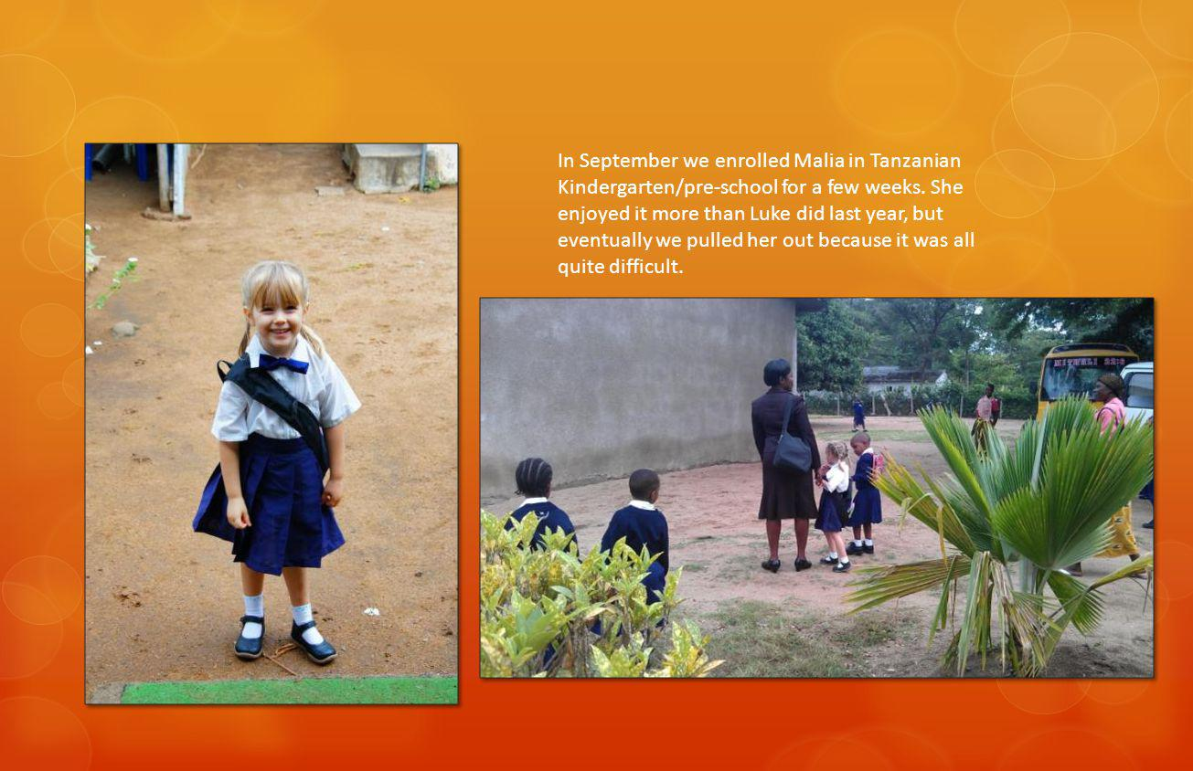In September we enrolled Malia in Tanzanian Kindergarten/pre-school for a few weeks.