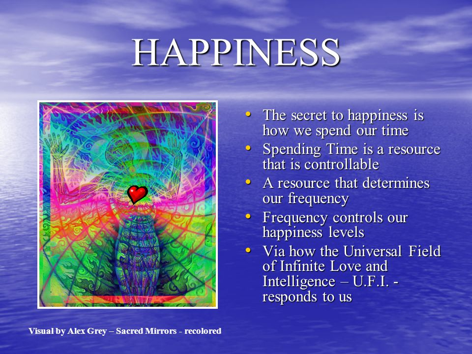 HAPPINESS The secret to happiness is how we spend our time The secret to happiness is how we spend our time Spending Time is a resource that is controllable Spending Time is a resource that is controllable A resource that determines our frequency A resource that determines our frequency Frequency controls our happiness levels Frequency controls our happiness levels Via how the Universal Field of Infinite Love and Intelligence – U.F.I.