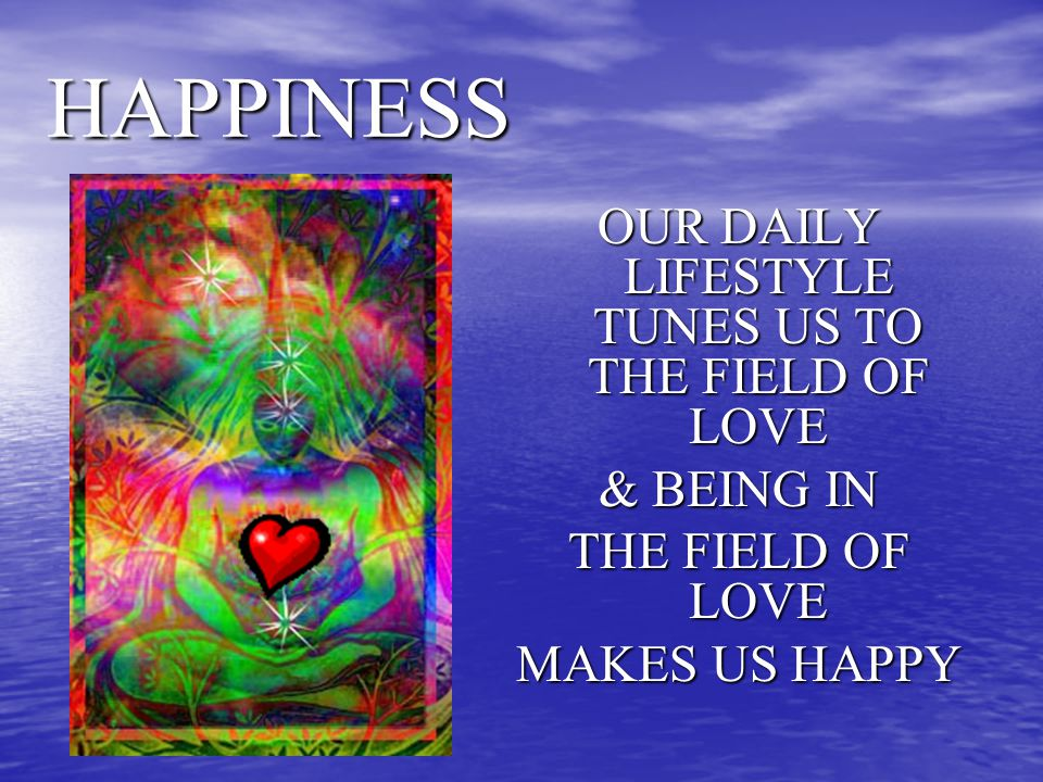 HAPPINESS OUR DAILY LIFESTYLE TUNES US TO THE FIELD OF LOVE & BEING IN THE FIELD OF LOVE MAKES US HAPPY