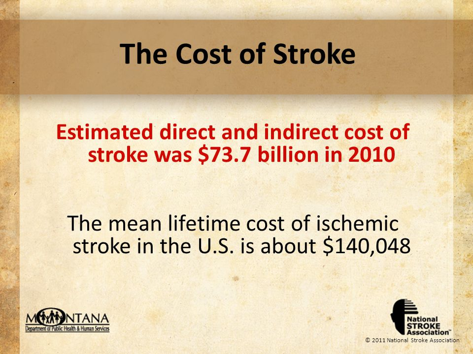 © 2011 National Stroke Association The Cost of Stroke Estimated direct and indirect cost of stroke was $73.7 billion in 2010 The mean lifetime cost of