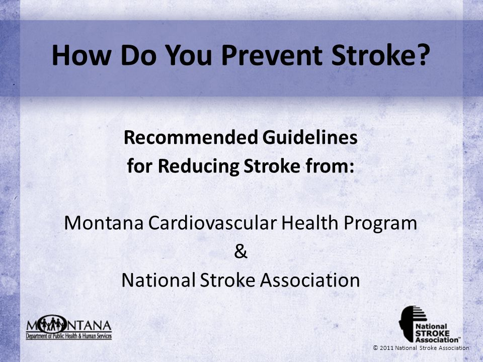 How Do You Prevent Stroke? Recommended Guidelines for Reducing Stroke from: Montana Cardiovascular Health Program & National Stroke Association © 2011