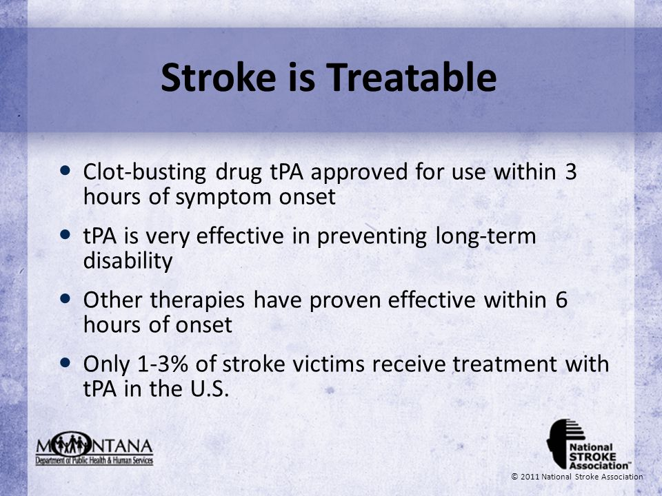 Stroke is Treatable Clot-busting drug tPA approved for use within 3 hours of symptom onset tPA is very effective in preventing long-term disability Ot