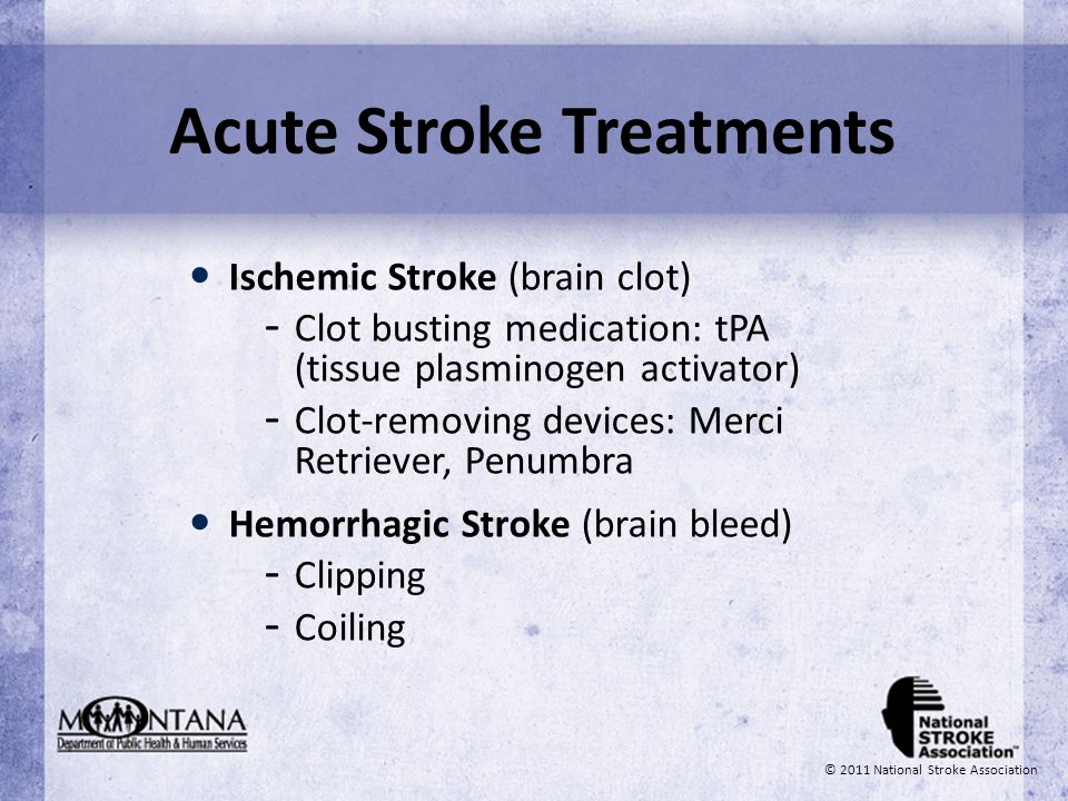 Acute Stroke Treatments Ischemic Stroke (brain clot) - Clot busting medication: tPA (tissue plasminogen activator) - Clot-removing devices: Merci Retr