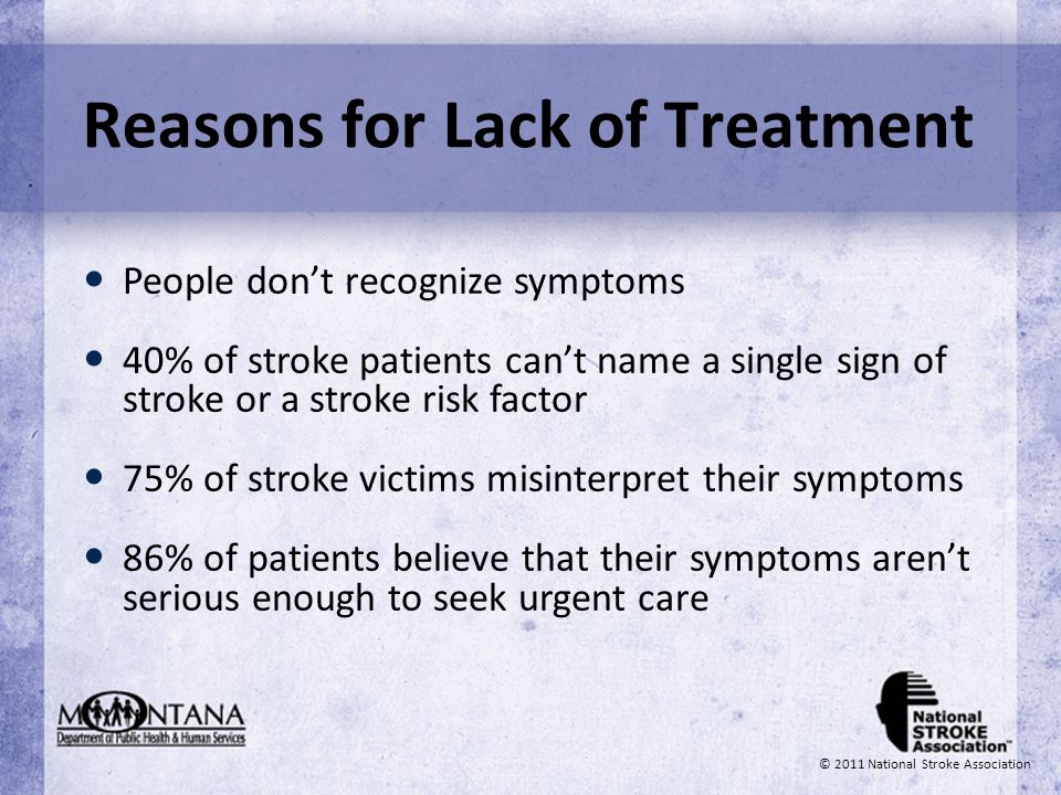 © 2011 National Stroke Association Reasons for Lack of Treatment People dont recognize symptoms 40% of stroke patients cant name a single sign of stro
