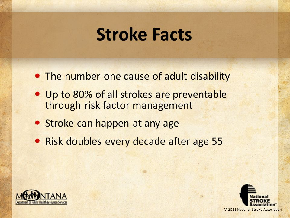 © 2011 National Stroke Association Stroke Recovery 10% of stroke survivors recover almost completely 25% recover with minor impairments 40% experience moderate to severe impairments requiring special care 10% require care within either a skilled-care or other long-term care facility 15% die shortly after the stroke