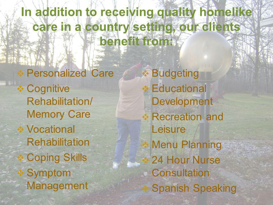 In addition to receiving quality homelike care in a country setting, our clients benefit from: Personalized Care Cognitive Rehabilitation/ Memory Care