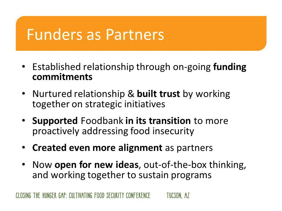 Funders as Partners Established relationship through on-going funding commitments Nurtured relationship & built trust by working together on strategic initiatives Supported Foodbank in its transition to more proactively addressing food insecurity Created even more alignment as partners Now open for new ideas, out-of-the-box thinking, and working together to sustain programs
