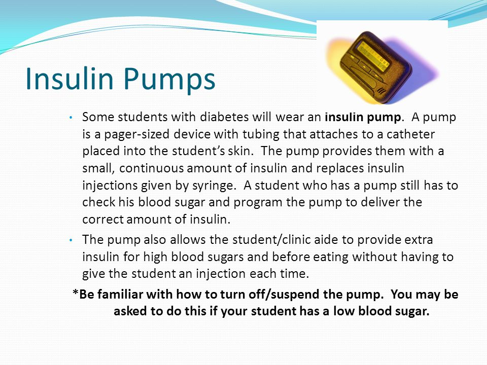 Insulin Pumps Some students with diabetes will wear an insulin pump. A pump is a pager-sized device with tubing that attaches to a catheter placed int