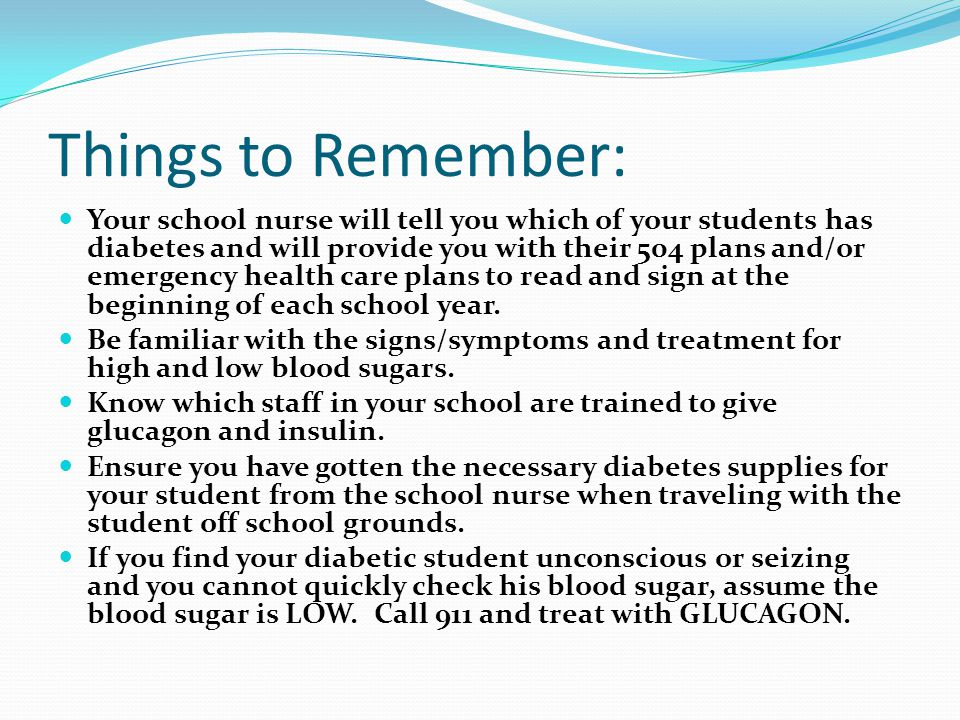 Things to Remember: Your school nurse will tell you which of your students has diabetes and will provide you with their 504 plans and/or emergency hea