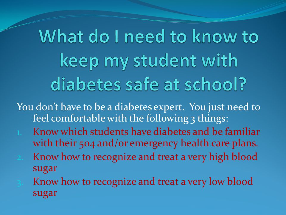 You dont have to be a diabetes expert. You just need to feel comfortable with the following 3 things: 1. Know which students have diabetes and be fami
