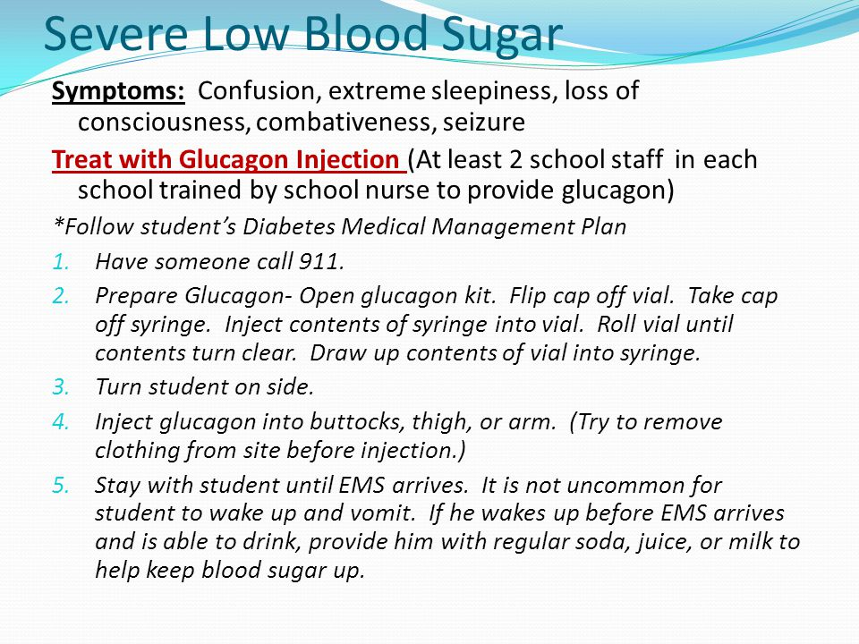 Severe Low Blood Sugar Symptoms: Confusion, extreme sleepiness, loss of consciousness, combativeness, seizure Treat with Glucagon Injection (At least