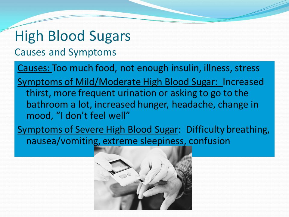 High Blood Sugars Causes and Symptoms Causes: Too much food, not enough insulin, illness, stress Symptoms of Mild/Moderate High Blood Sugar: Increased