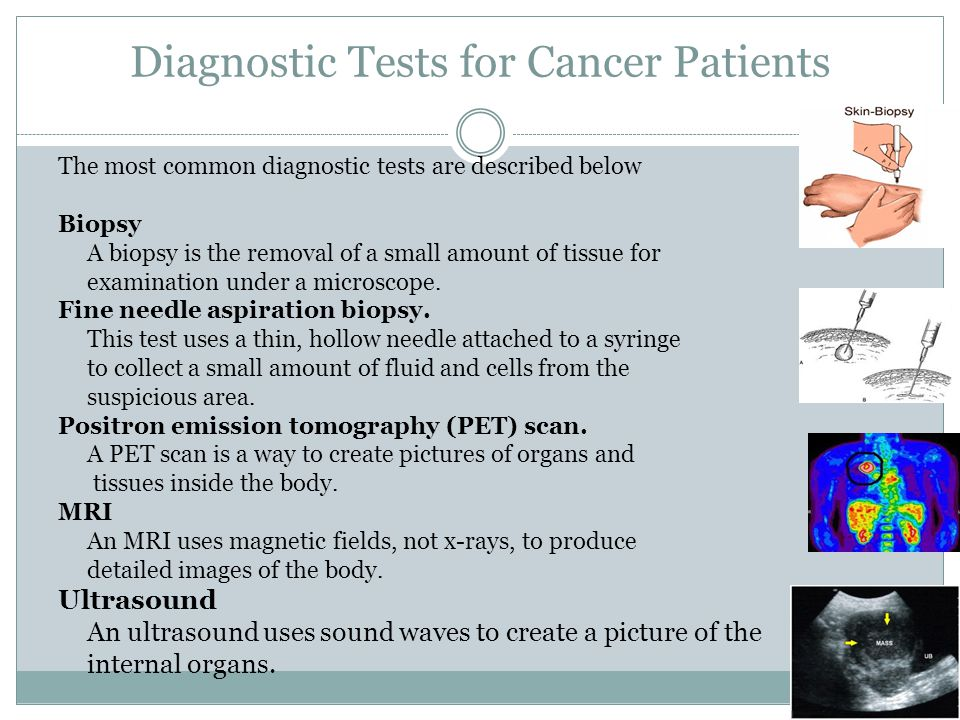 Diagnostic Tests for Cancer Patients The most common diagnostic tests are described below Biopsy A biopsy is the removal of a small amount of tissue f