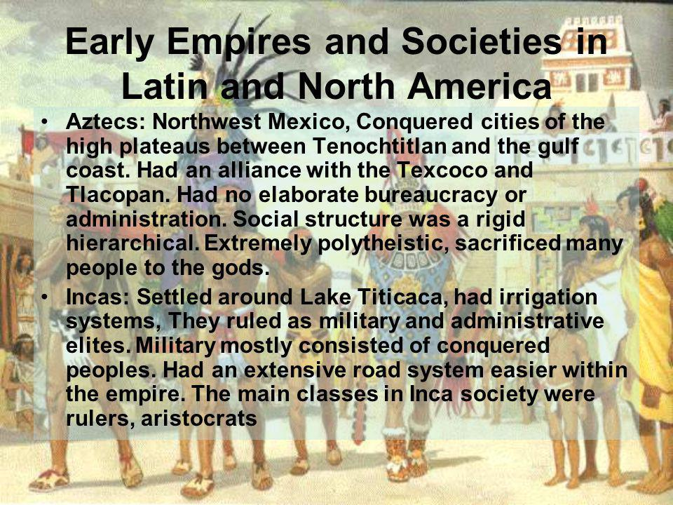 Early Empires and Societies in Latin and North America Aztecs: Northwest Mexico, Conquered cities of the high plateaus between Tenochtitlan and the gulf coast.