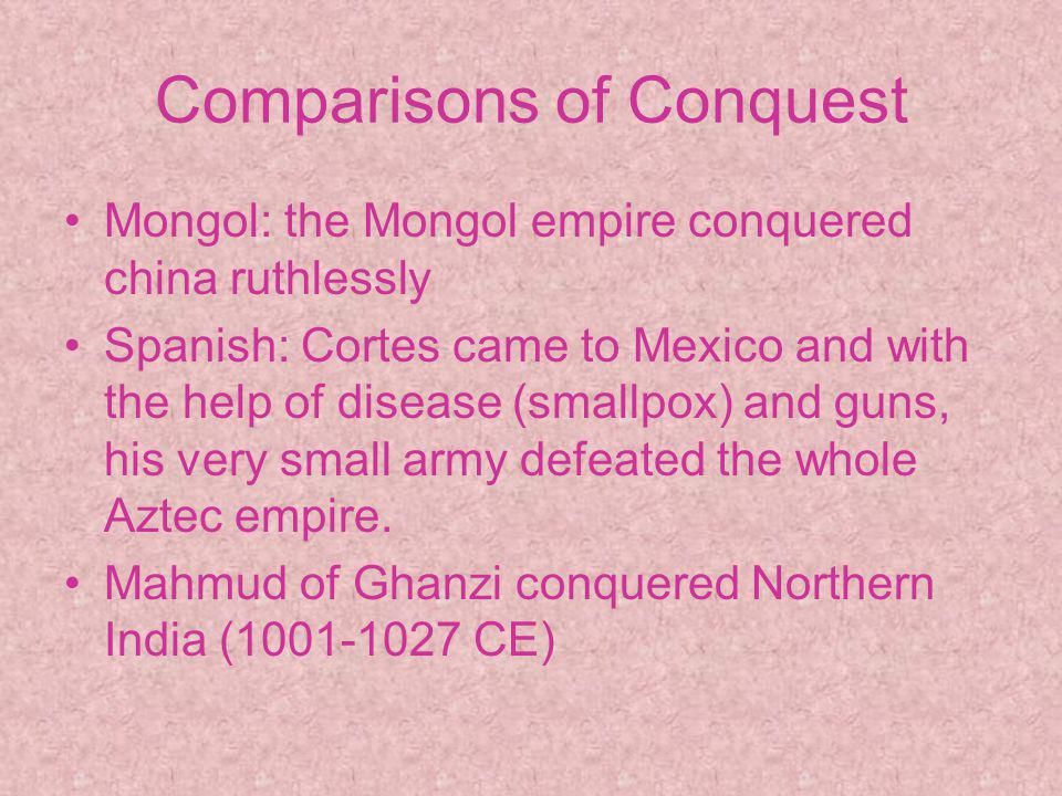 Comparisons of Conquest Mongol: the Mongol empire conquered china ruthlessly Spanish: Cortes came to Mexico and with the help of disease (smallpox) and guns, his very small army defeated the whole Aztec empire.