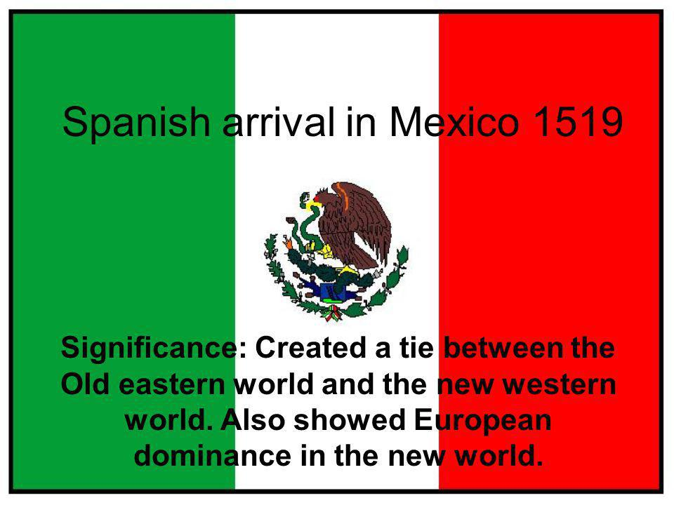 Spanish arrival in Mexico 1519 Significance: Created a tie between the Old eastern world and the new western world.