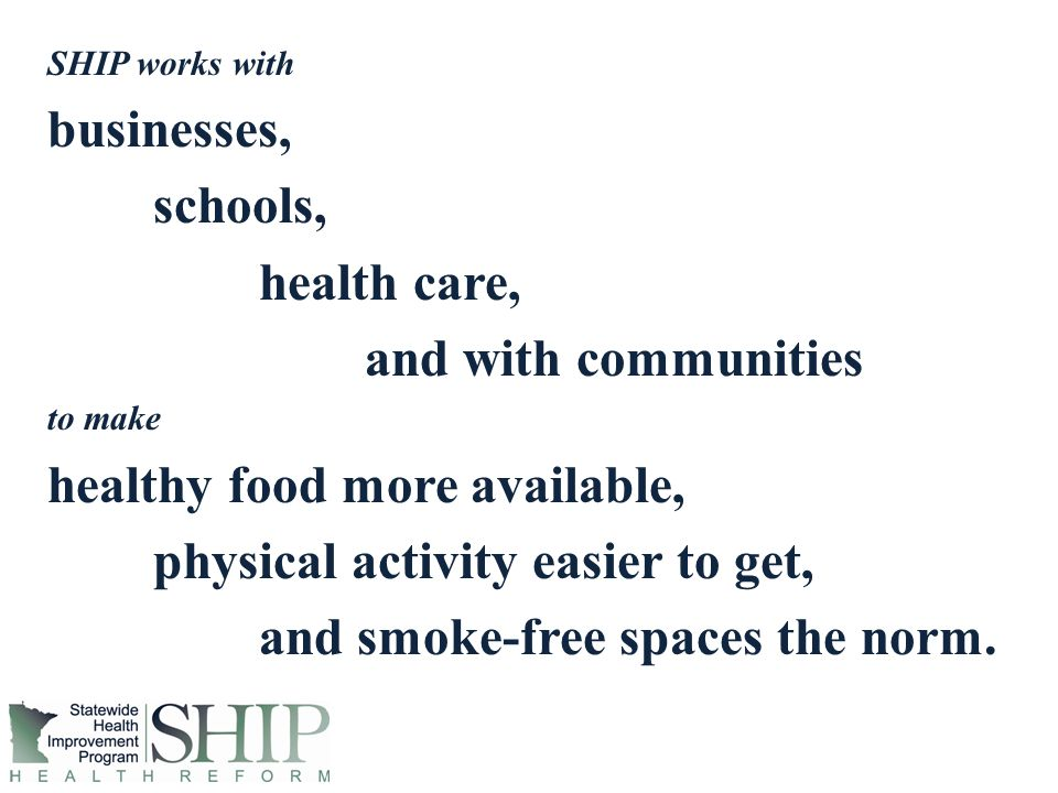 SHIP works with businesses, schools, health care, and with communities to make healthy food more available, physical activity easier to get, and smoke