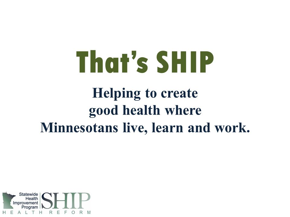 For More Information Thats SHIP Helping to create good health where Minnesotans live, learn and work.