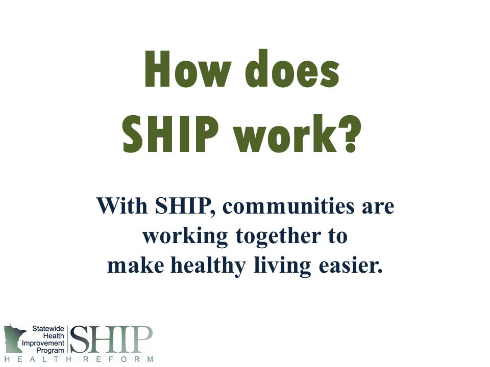 How does SHIP work? With SHIP, communities are working together to make healthy living easier.