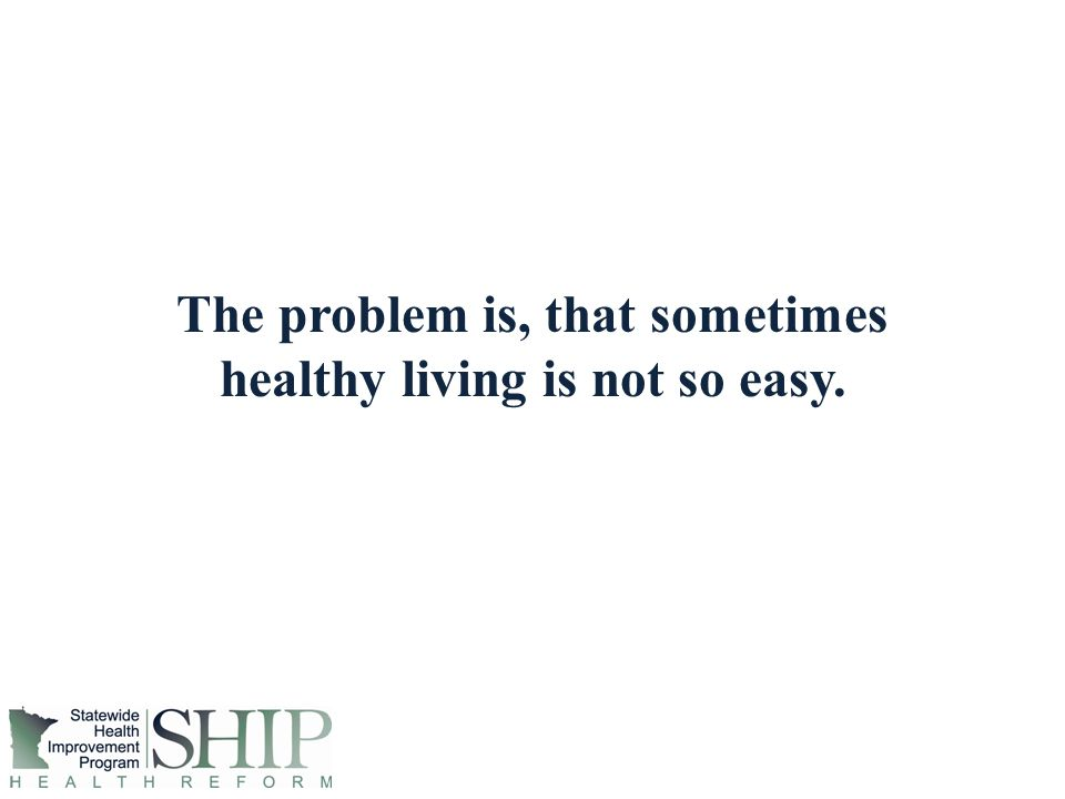 The problem is, that sometimes healthy living is not so easy.