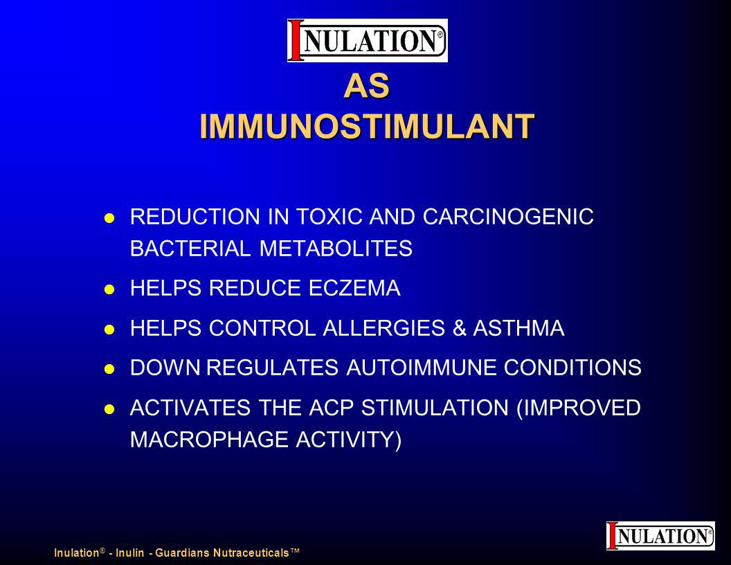 AS IMMUNOSTIMULANT AS IMMUNOSTIMULANT l REDUCTION IN TOXIC AND CARCINOGENIC BACTERIAL METABOLITES l HELPS REDUCE ECZEMA l HELPS CONTROL ALLERGIES & ASTHMA l DOWN REGULATES AUTOIMMUNE CONDITIONS l ACTIVATES THE ACP STIMULATION (IMPROVED MACROPHAGE ACTIVITY) Inulation ® - Inulin - Guardians Nutraceuticals